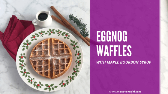 Eggnog Waffles with Maple Bourbon Syrup